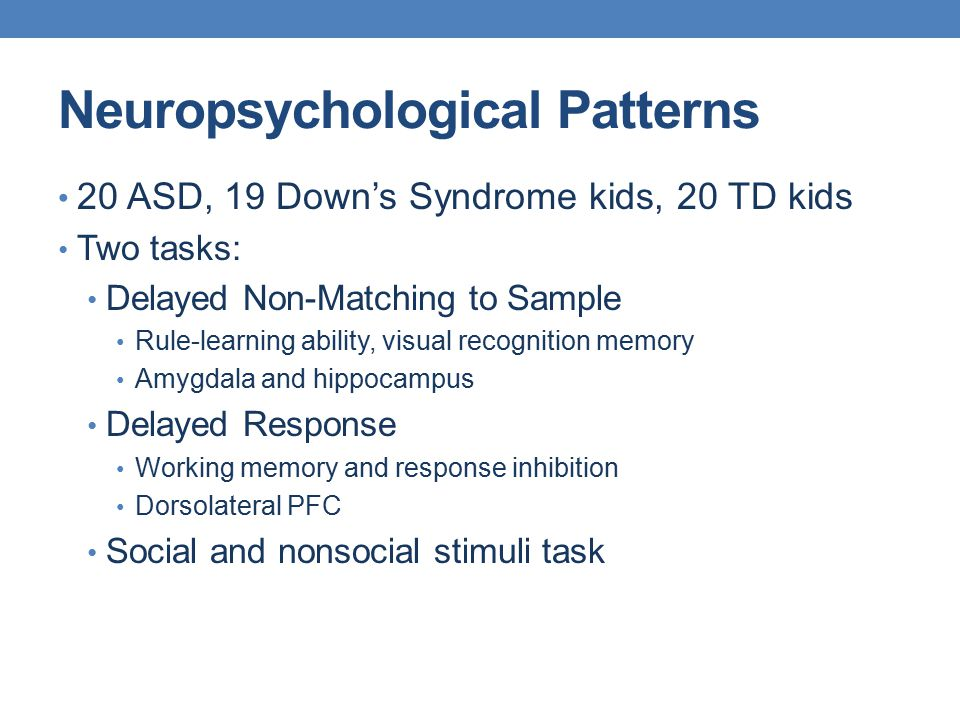 Neuropsychological Patterns 20 ASD, 19 Down's Syndrome kids, 20 TD kids Two tasks: Delayed Non-Matching to Sample Rule-learning ability, visual recogn