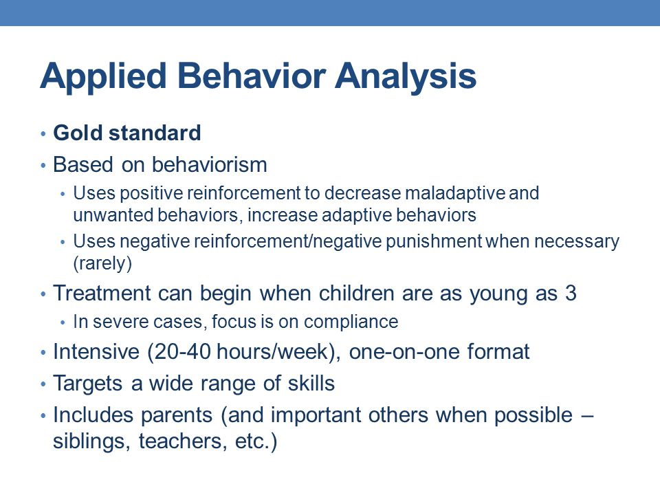 Applied Behavior Analysis Gold standard Based on behaviorism Uses positive reinforcement to decrease maladaptive and unwanted behaviors, increase adap