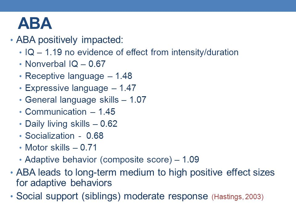 ABA ABA positively impacted: IQ – 1.19 no evidence of effect from intensity/duration Nonverbal IQ – 0.67 Receptive language – 1.48 Expressive language