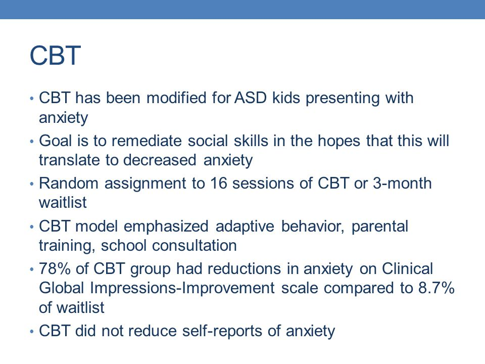 CBT CBT has been modified for ASD kids presenting with anxiety Goal is to remediate social skills in the hopes that this will translate to decreased a