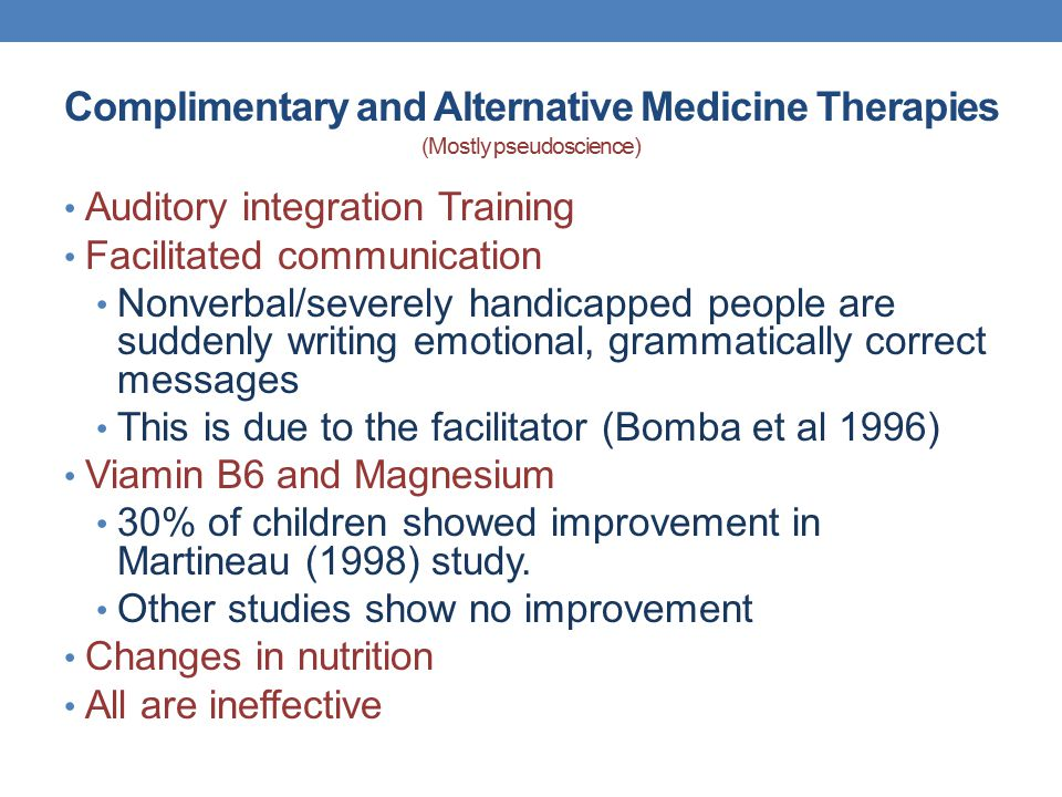 Complimentary and Alternative Medicine Therapies (Mostly pseudoscience) Auditory integration Training Facilitated communication Nonverbal/severely han