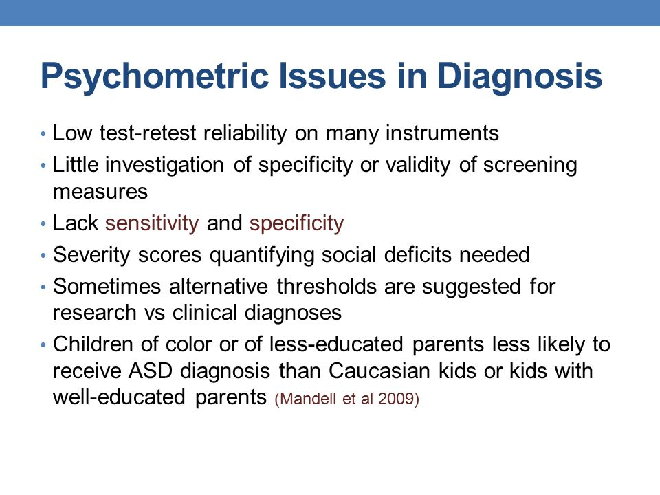 Psychometric Issues in Diagnosis Low test-retest reliability on many instruments Little investigation of specificity or validity of screening measures