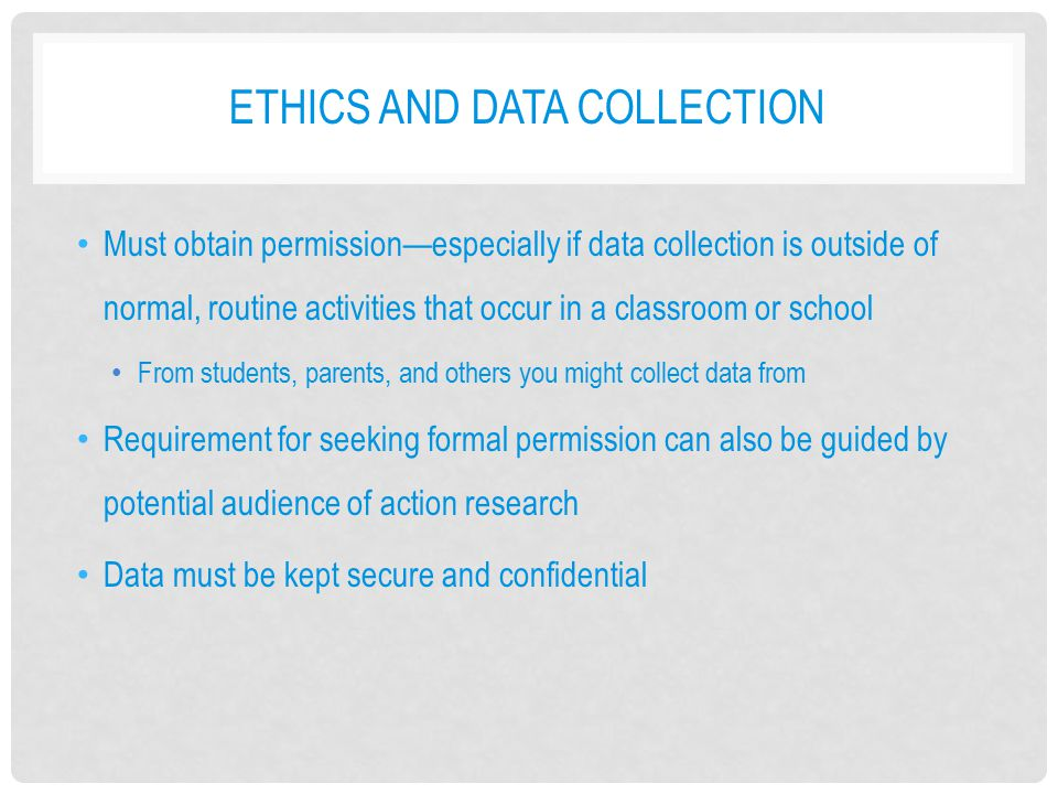 ETHICS AND DATA COLLECTION Must obtain permission—especially if data collection is outside of normal, routine activities that occur in a classroom or