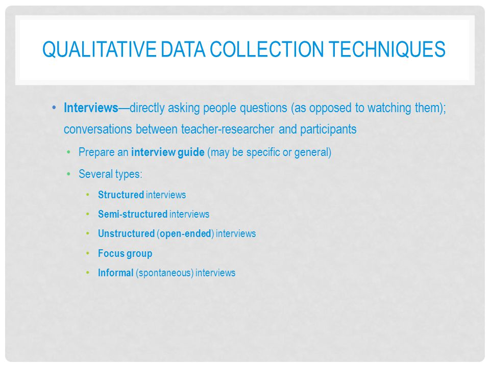 QUALITATIVE DATA COLLECTION TECHNIQUES Interviews —directly asking people questions (as opposed to watching them); conversations between teacher-resea