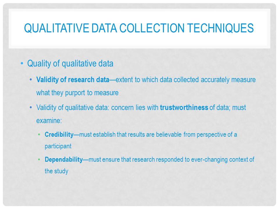 QUALITATIVE DATA COLLECTION TECHNIQUES Quality of qualitative data Validity of research data —extent to which data collected accurately measure what t