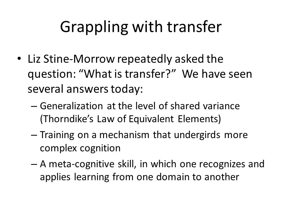 "Grappling with transfer Liz Stine-Morrow repeatedly asked the question: ""What is transfer?"" We have seen several answers today: – Generalization at th"