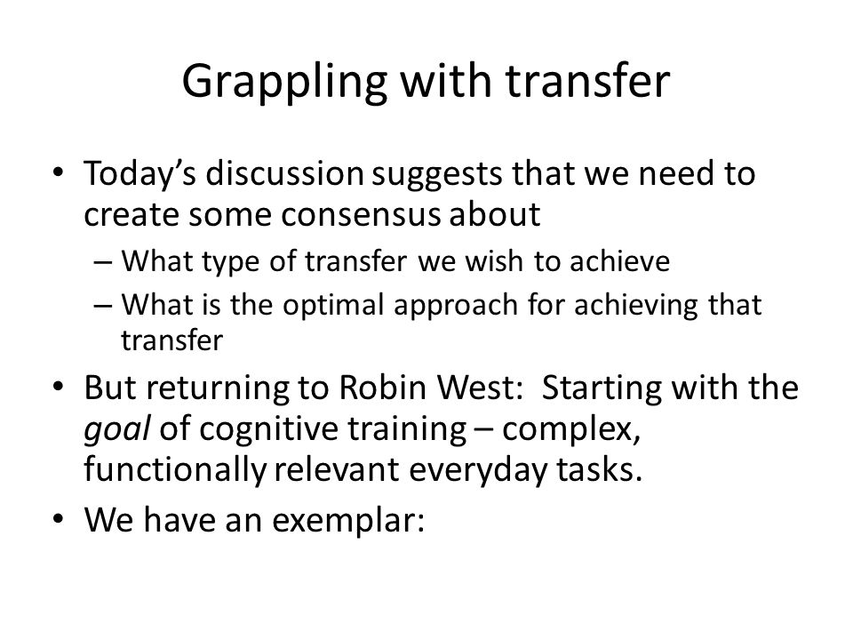 Grappling with transfer Today's discussion suggests that we need to create some consensus about – What type of transfer we wish to achieve – What is the optimal approach for achieving that transfer But returning to Robin West: Starting with the goal of cognitive training – complex, functionally relevant everyday tasks.