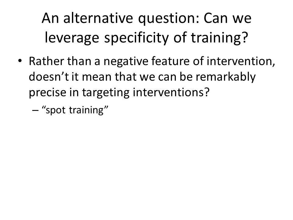 An alternative question: Can we leverage specificity of training.