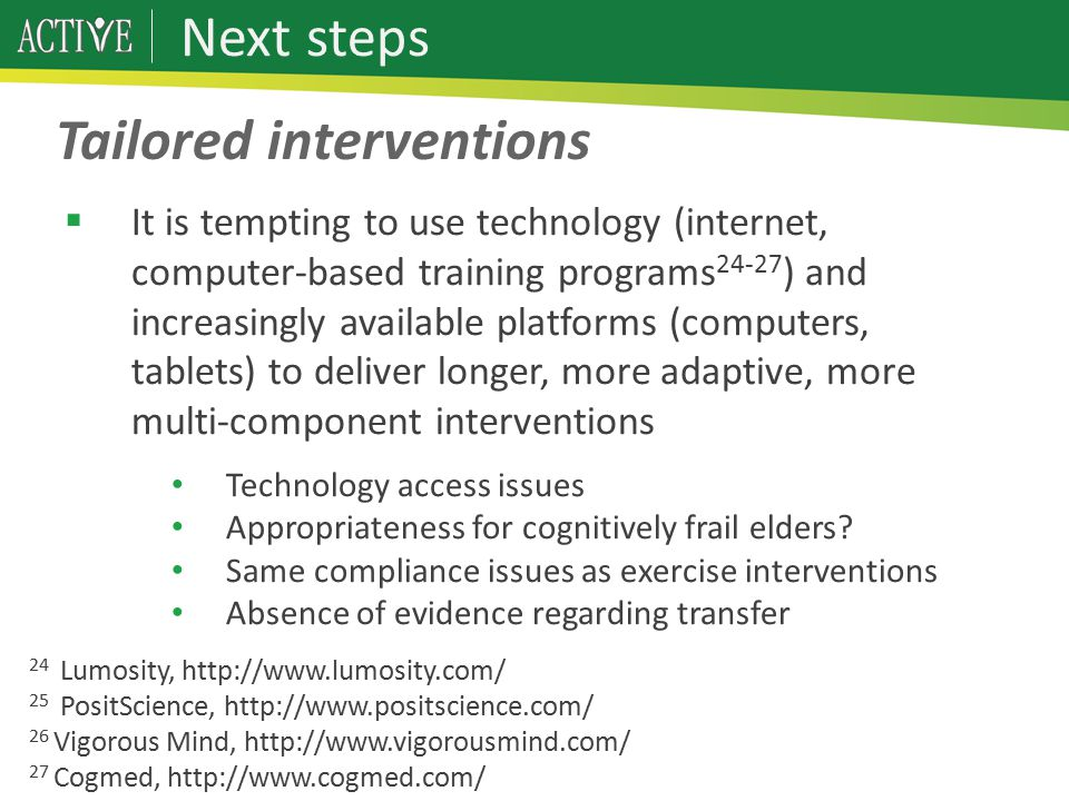 Next steps  It is tempting to use technology (internet, computer-based training programs 24-27 ) and increasingly available platforms (computers, tablets) to deliver longer, more adaptive, more multi-component interventions Technology access issues Appropriateness for cognitively frail elders.