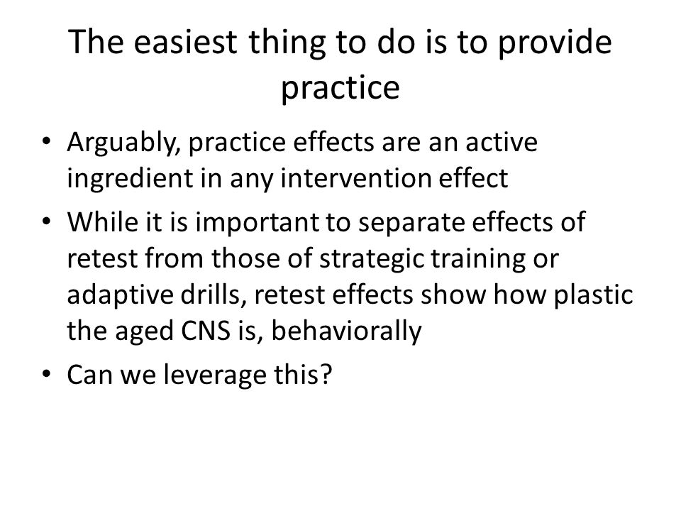 The easiest thing to do is to provide practice Arguably, practice effects are an active ingredient in any intervention effect While it is important to