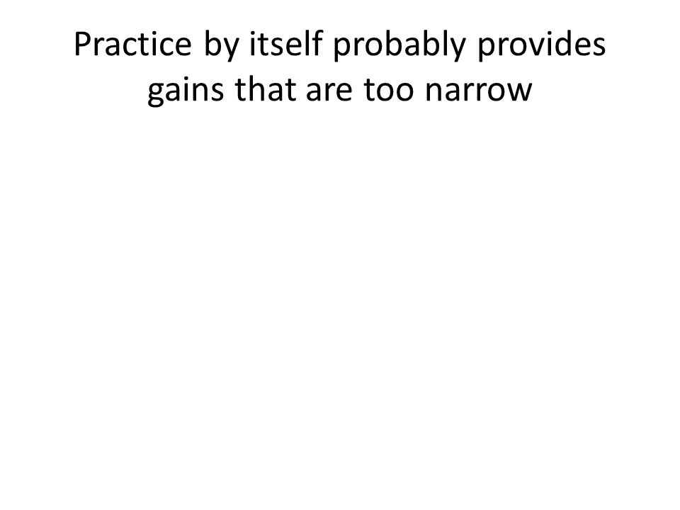 Practice by itself probably provides gains that are too narrow
