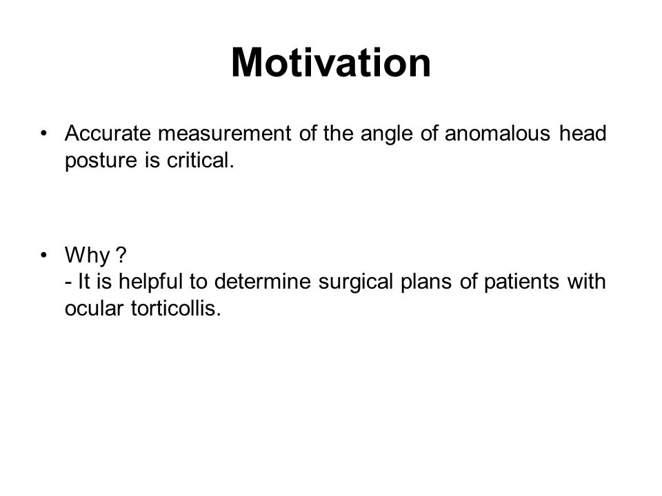 Motivation Accurate measurement of the angle of anomalous head posture is critical. Why ? - It is helpful to determine surgical plans of patients with