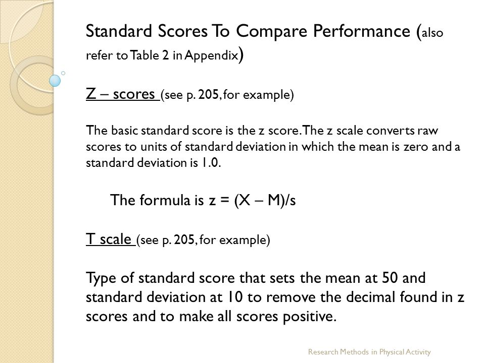 Research Methods in Physical Activity Standard Scores To Compare Performance ( also refer to Table 2 in Appendix ) Z – scores (see p. 205, for example