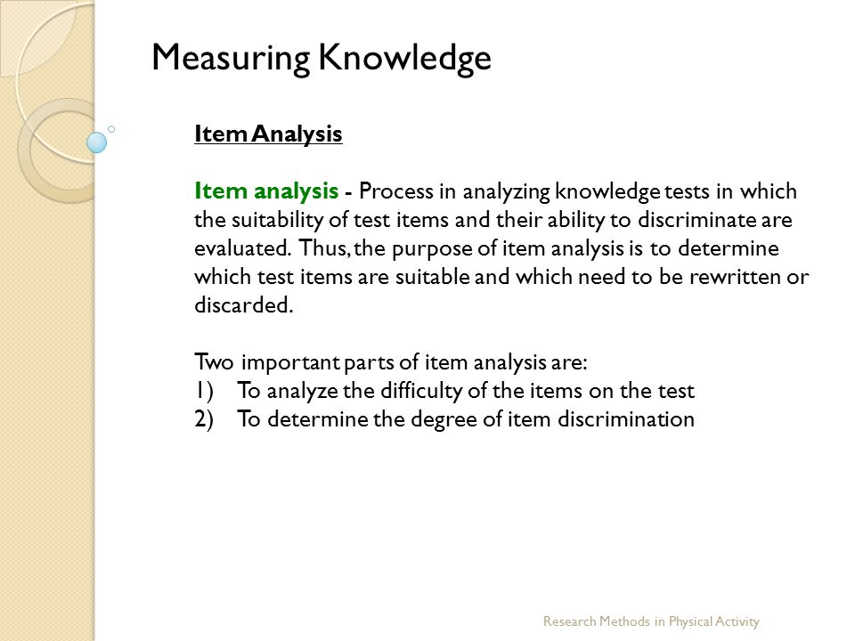 Research Methods in Physical Activity Measuring Knowledge Item Analysis Item analysis - Process in analyzing knowledge tests in which the suitability