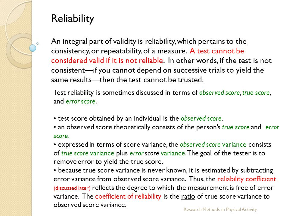 Research Methods in Physical Activity Reliability An integral part of validity is reliability, which pertains to the consistency, or repeatability, of