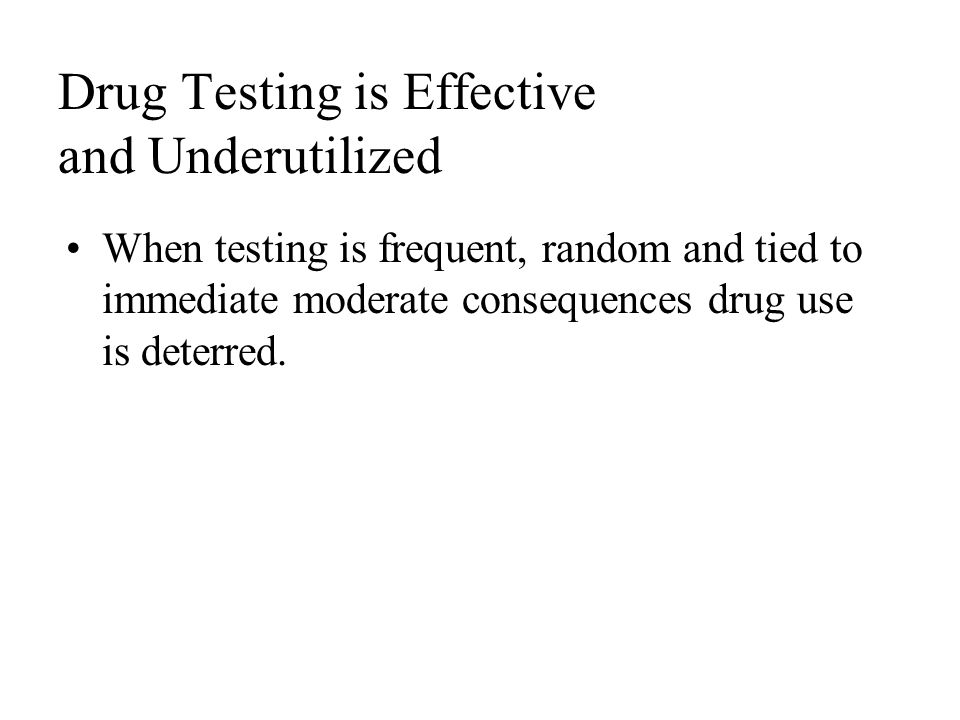 Drug Testing is Effective and Underutilized When testing is frequent, random and tied to immediate moderate consequences drug use is deterred.