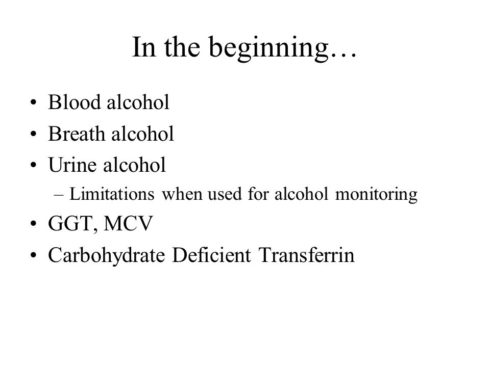 In the beginning… Blood alcohol Breath alcohol Urine alcohol –Limitations when used for alcohol monitoring GGT, MCV Carbohydrate Deficient Transferrin