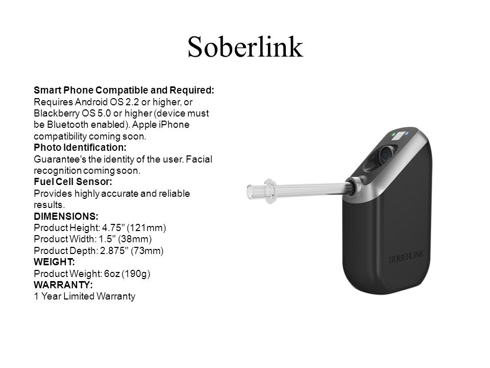 Soberlink Smart Phone Compatible and Required: Requires Android OS 2.2 or higher, or Blackberry OS 5.0 or higher (device must be Bluetooth enabled). A