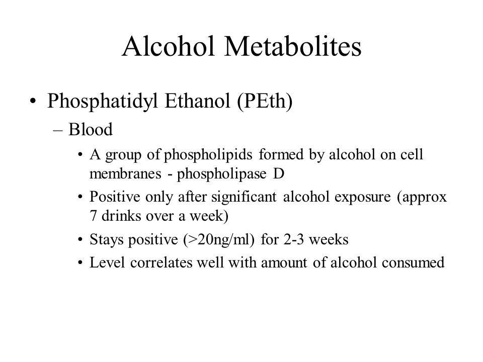 Alcohol Metabolites Phosphatidyl Ethanol (PEth) –Blood A group of phospholipids formed by alcohol on cell membranes - phospholipase D Positive only af