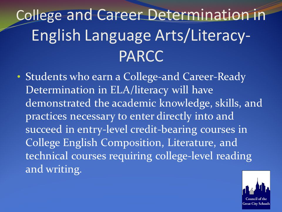 College and Career Determination in English Language Arts/Literacy- PARCC Students who earn a College-and Career-Ready Determination in ELA/literacy w