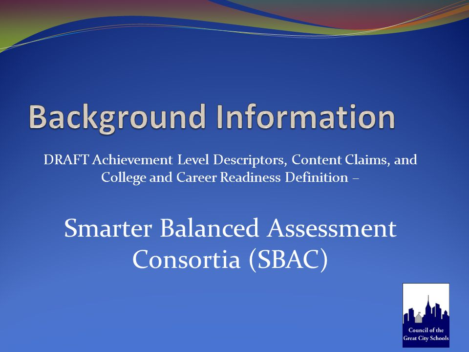 DRAFT Achievement Level Descriptors, Content Claims, and College and Career Readiness Definition – Smarter Balanced Assessment Consortia (SBAC)