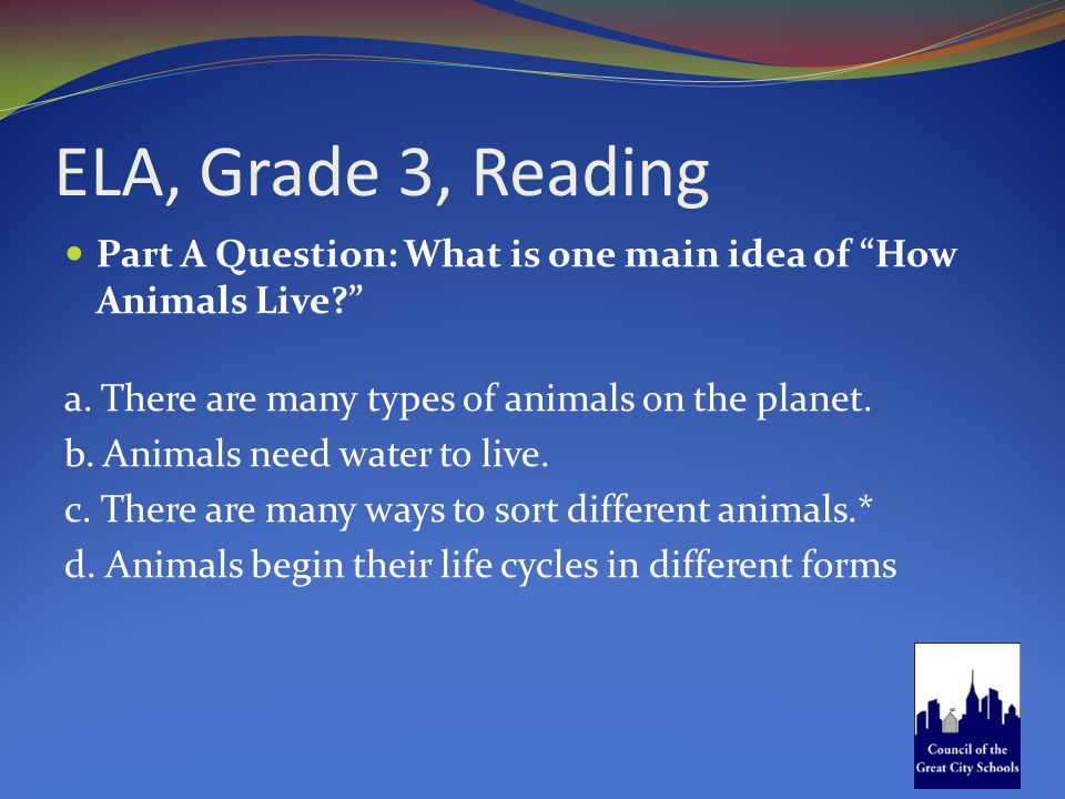 "ELA, Grade 3, Reading Part A Question: What is one main idea of ""How Animals Live?"" a. There are many types of animals on the planet. b. Animals need"