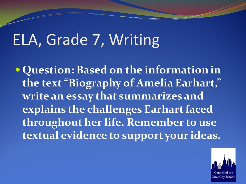 "ELA, Grade 7, Writing Question: Based on the information in the text ""Biography of Amelia Earhart,"" write an essay that summarizes and explains the ch"