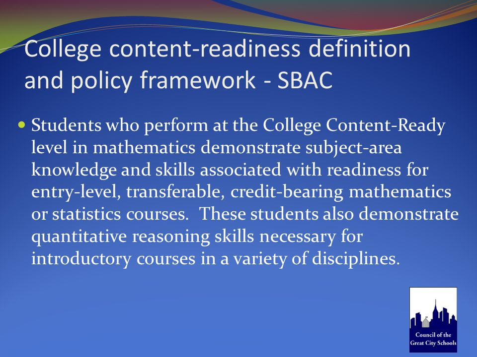 College content-readiness definition and policy framework - SBAC Students who perform at the College Content-Ready level in mathematics demonstrate su