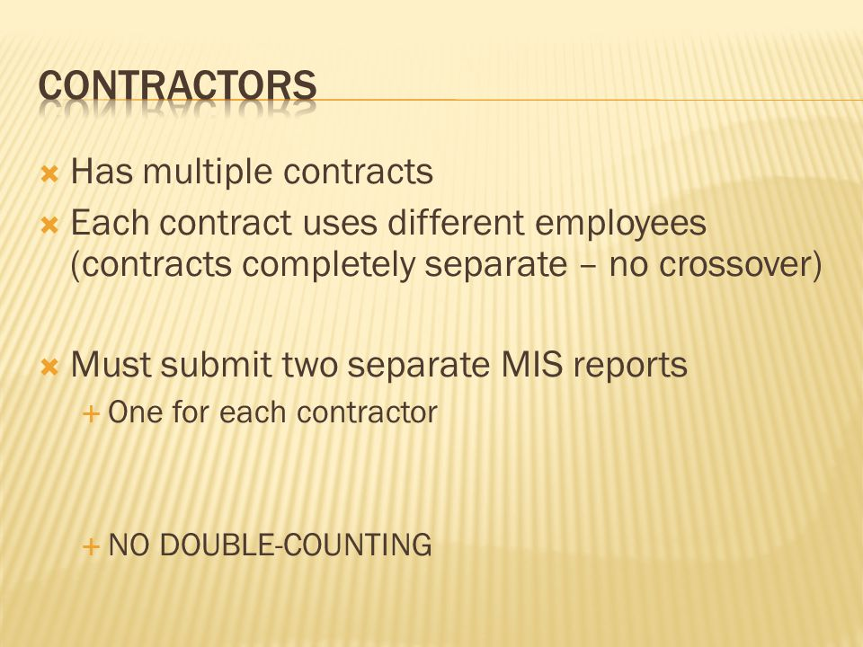  Has multiple contracts  Each contract uses different employees (contracts completely separate – no crossover)  Must submit two separate MIS reports  One for each contractor  NO DOUBLE-COUNTING