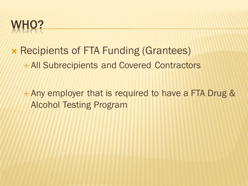  Recipients of FTA Funding (Grantees)  All Subrecipients and Covered Contractors  Any employer that is required to have a FTA Drug & Alcohol Testing Program
