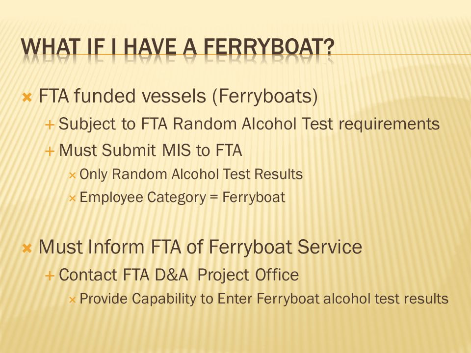  FTA funded vessels (Ferryboats)  Subject to FTA Random Alcohol Test requirements  Must Submit MIS to FTA  Only Random Alcohol Test Results  Employee Category = Ferryboat  Must Inform FTA of Ferryboat Service  Contact FTA D&A Project Office  Provide Capability to Enter Ferryboat alcohol test results