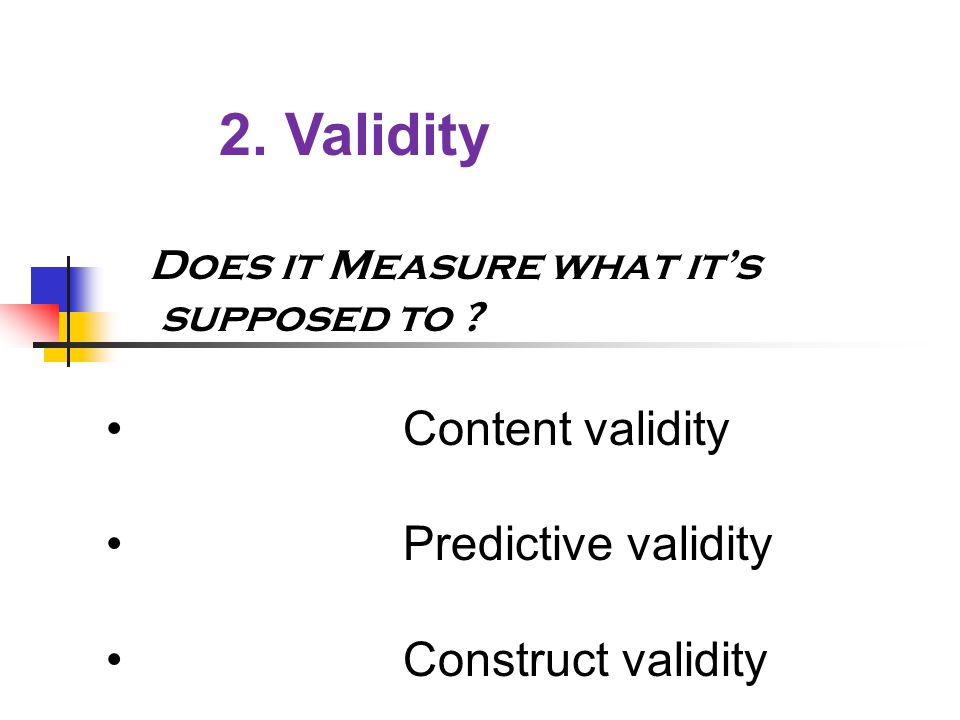    2. Validity  Does it Measure what it's  supposed to .