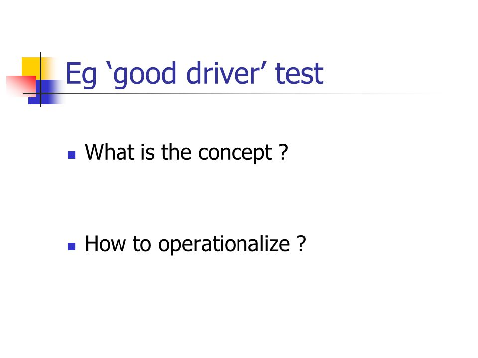 Eg 'good driver' test What is the concept How to operationalize