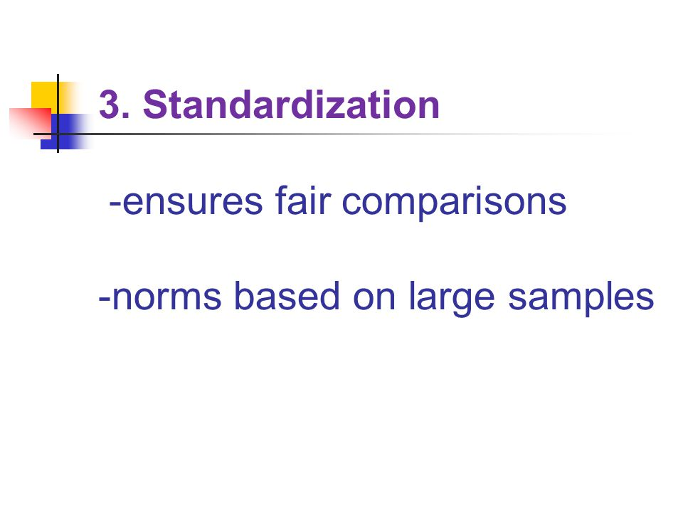 3. Standardization -ensures fair comparisons -norms based on large samples