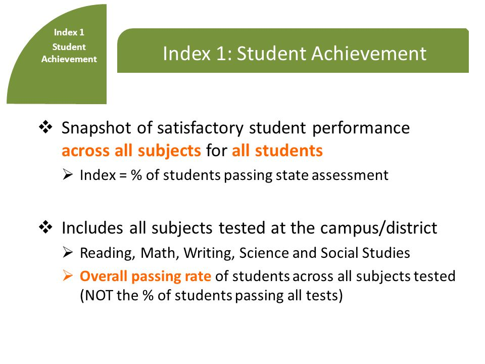 Index 1: Student Achievement  Snapshot of satisfactory student performance across all subjects for all students  Index = % of students passing state assessment  Includes all subjects tested at the campus/district  Reading, Math, Writing, Science and Social Studies  Overall passing rate of students across all subjects tested (NOT the % of students passing all tests) Index 1 Student Achievement
