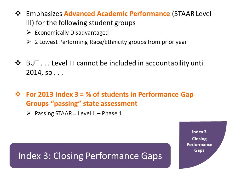 Index 3: Closing Performance Gaps  Emphasizes Advanced Academic Performance (STAAR Level III) for the following student groups  Economically Disadvantaged  2 Lowest Performing Race/Ethnicity groups from prior year  BUT...