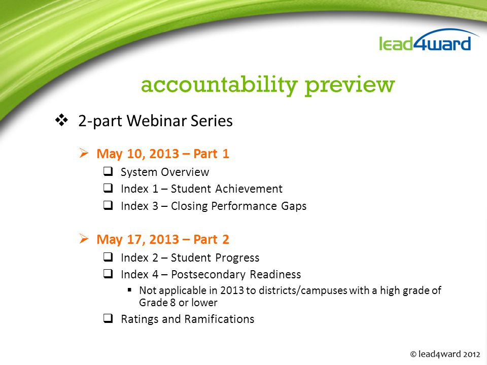 accountability preview  2-part Webinar Series  May 10, 2013 – Part 1  System Overview  Index 1 – Student Achievement  Index 3 – Closing Performance Gaps  May 17, 2013 – Part 2  Index 2 – Student Progress  Index 4 – Postsecondary Readiness  Not applicable in 2013 to districts/campuses with a high grade of Grade 8 or lower  Ratings and Ramifications