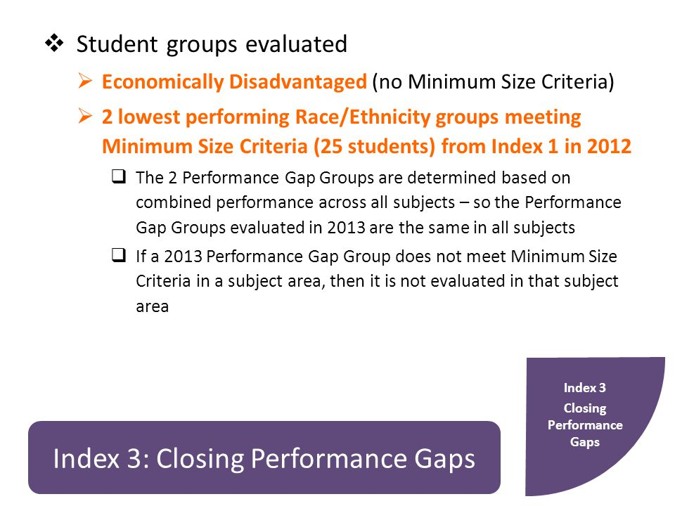 Index 3: Closing Performance Gaps  Student groups evaluated  Economically Disadvantaged (no Minimum Size Criteria)  2 lowest performing Race/Ethnicity groups meeting Minimum Size Criteria (25 students) from Index 1 in 2012  The 2 Performance Gap Groups are determined based on combined performance across all subjects – so the Performance Gap Groups evaluated in 2013 are the same in all subjects  If a 2013 Performance Gap Group does not meet Minimum Size Criteria in a subject area, then it is not evaluated in that subject area Index 3 Closing Performance Gaps