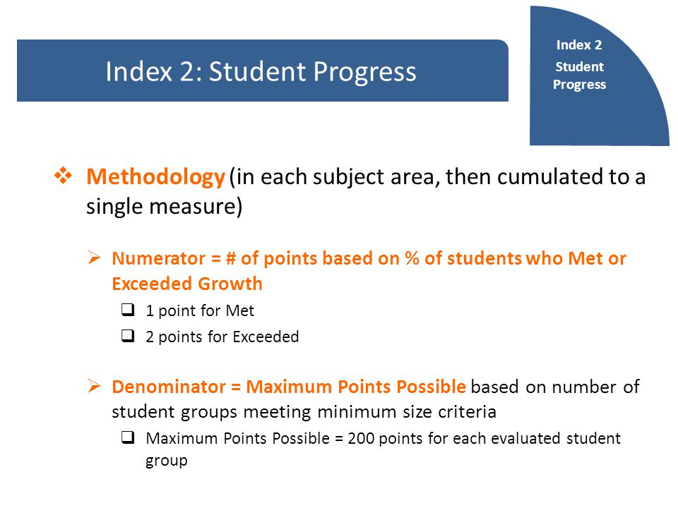  Methodology (in each subject area, then cumulated to a single measure)  Numerator = # of points based on % of students who Met or Exceeded Growth  1 point for Met  2 points for Exceeded  Denominator = Maximum Points Possible based on number of student groups meeting minimum size criteria  Maximum Points Possible = 200 points for each evaluated student group Index 2: Student Progress Index 2 Student Progress