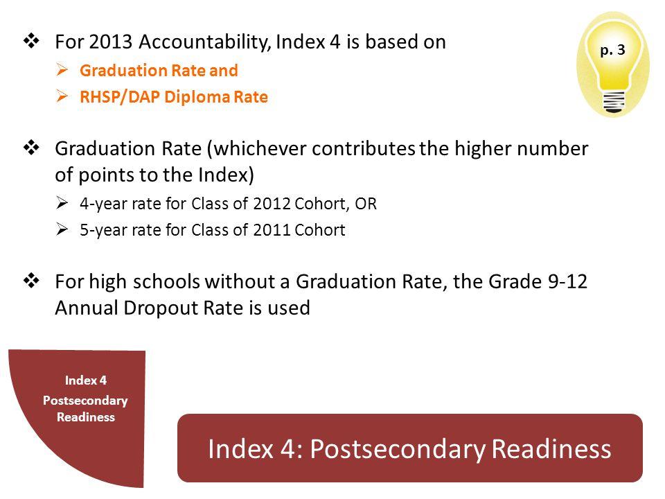p. 3 Index 4 Postsecondary Readiness Index 4: Postsecondary Readiness  For 2013 Accountability, Index 4 is based on  Graduation Rate and  RHSP/DAP