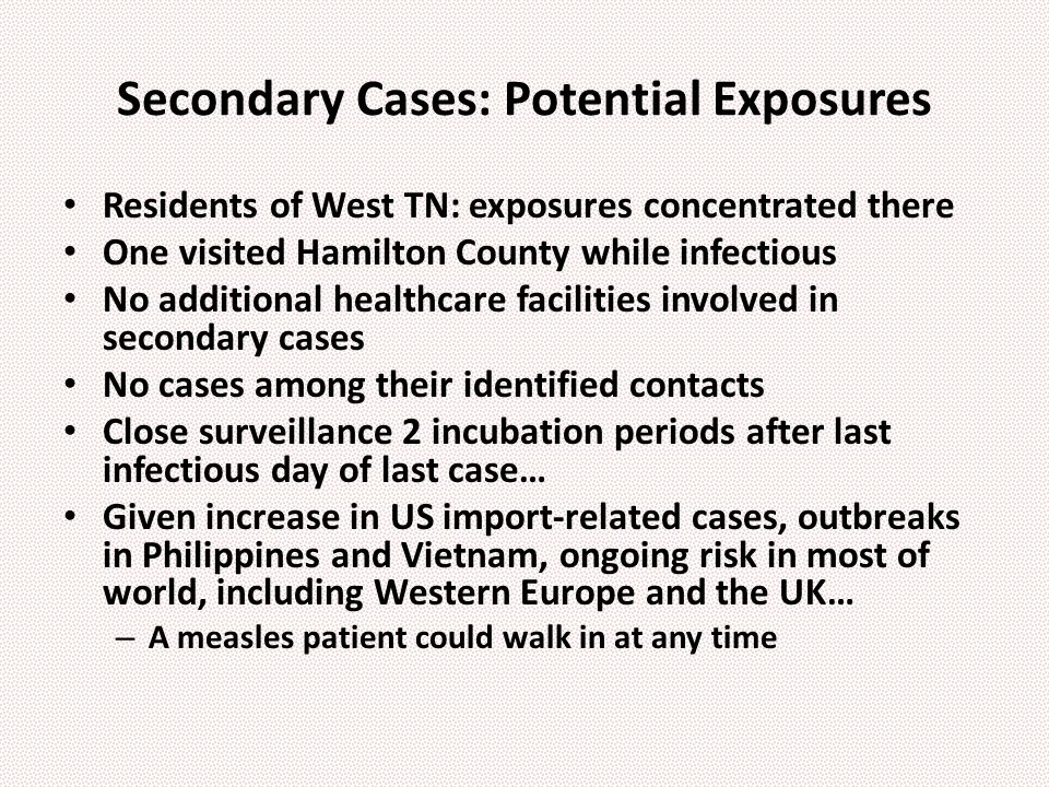 Secondary Cases: Potential Exposures Residents of West TN: exposures concentrated there One visited Hamilton County while infectious No additional healthcare facilities involved in secondary cases No cases among their identified contacts Close surveillance 2 incubation periods after last infectious day of last case… Given increase in US import-related cases, outbreaks in Philippines and Vietnam, ongoing risk in most of world, including Western Europe and the UK… – A measles patient could walk in at any time