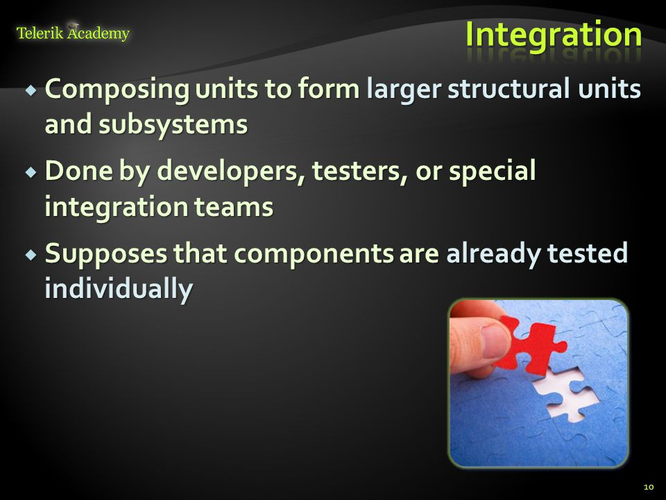 Composing units to form larger structural units and subsystems  Done by developers, testers, or special integration teams  Supposes that components are already tested individually 10