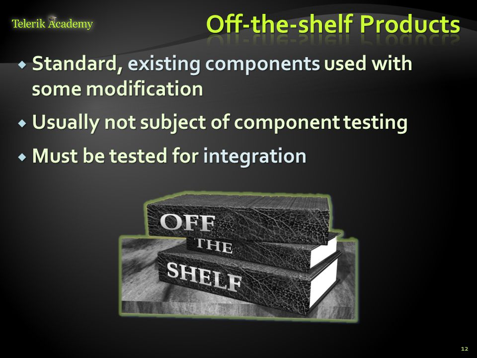  Standard, existing components used with some modification  Usually not subject of component testing  Must be tested for integration 12
