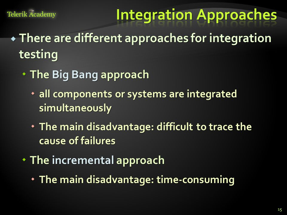  There are different approaches for integration testing  The Big Bang approach  all components or systems are integrated simultaneously  The main disadvantage: difficult to trace the cause of failures  The incremental approach  The main disadvantage: time-consuming 15