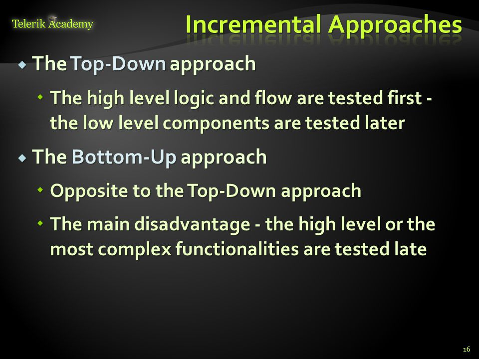  The Top-Down approach  The high level logic and flow are tested first - the low level components are tested later  The Bottom-Up approach  Opposite to the Top-Down approach  The main disadvantage - the high level or the most complex functionalities are tested late 16