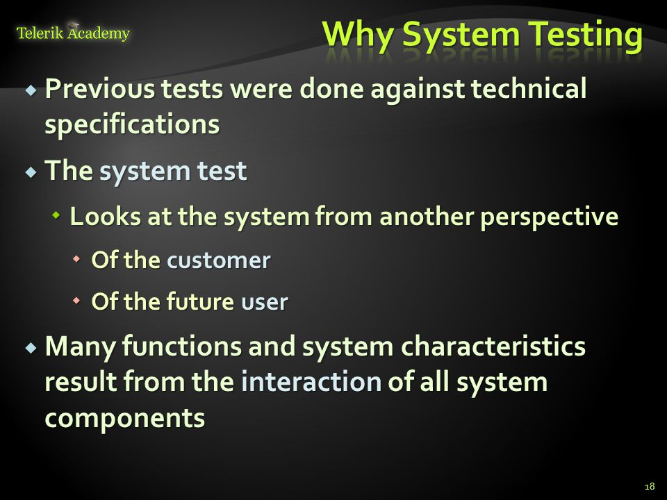  Previous tests were done against technical specifications  The system test  Looks at the system from another perspective  Of the customer  Of the future user  Many functions and system characteristics result from the interaction of all system components 18