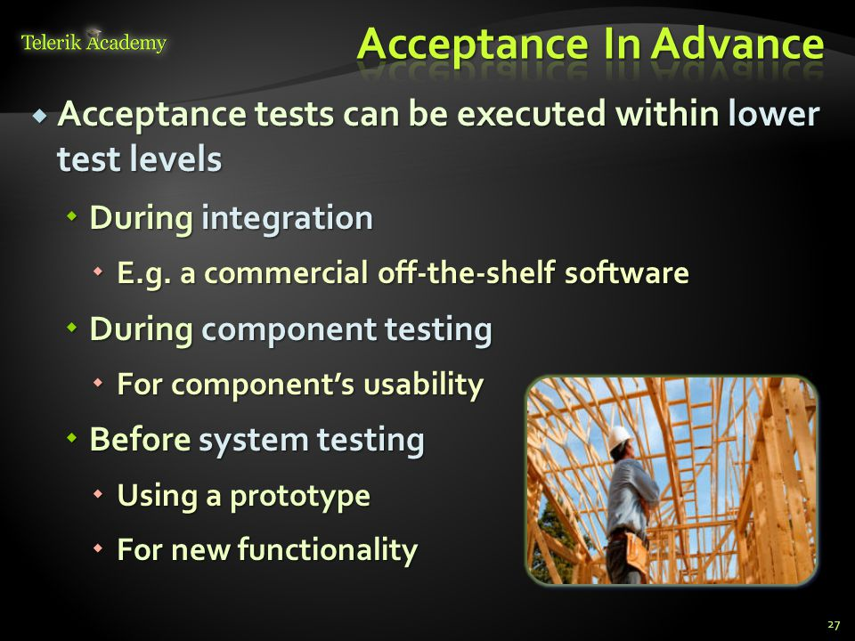  Acceptance tests can be executed within lower test levels  During integration  E.g.