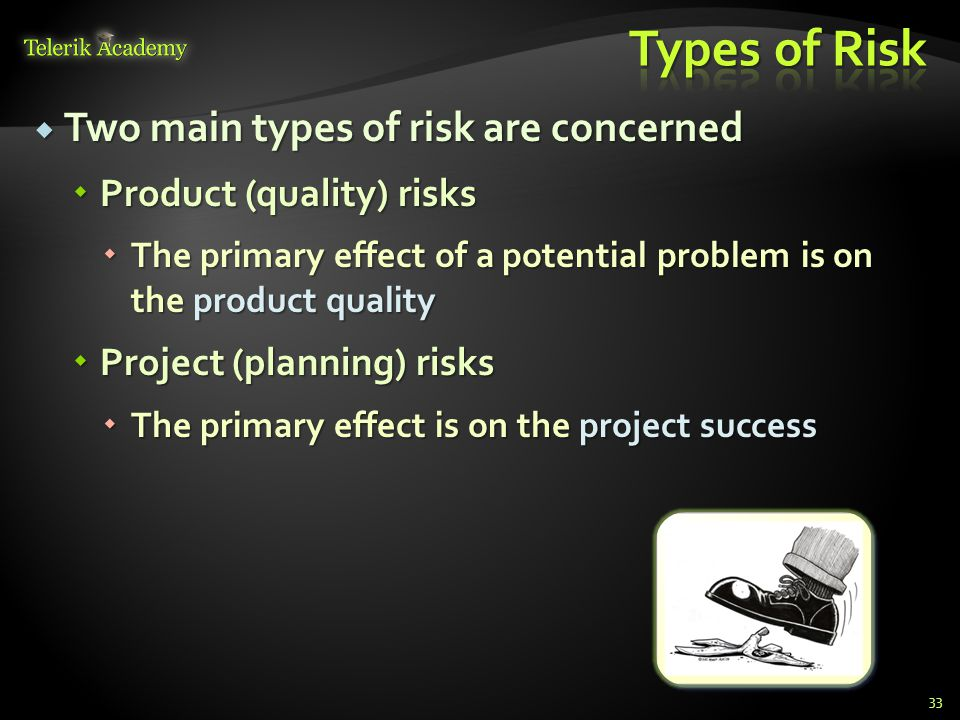  Two main types of risk are concerned  Product (quality) risks  The primary effect of a potential problem is on the product quality  Project (planning) risks  The primary effect is on the project success 33