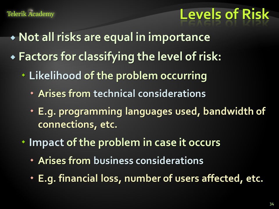  Not all risks are equal in importance  Factors for classifying the level of risk:  Likelihood of the problem occurring  Arises from technical considerations  E.g.