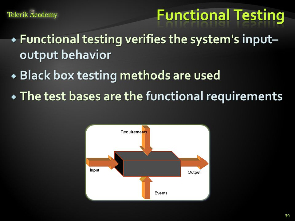  Functional testing verifies the system s input– output behavior  Black box testing methods are used  The test bases are the functional requirements 39